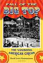 Fall of the Big Top: The Vanishing American Circus by David Lewis Hammarstrom
