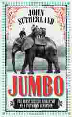 Jumbo: The Unauthorised Biography of a Victorian Sensation by John Sutherland